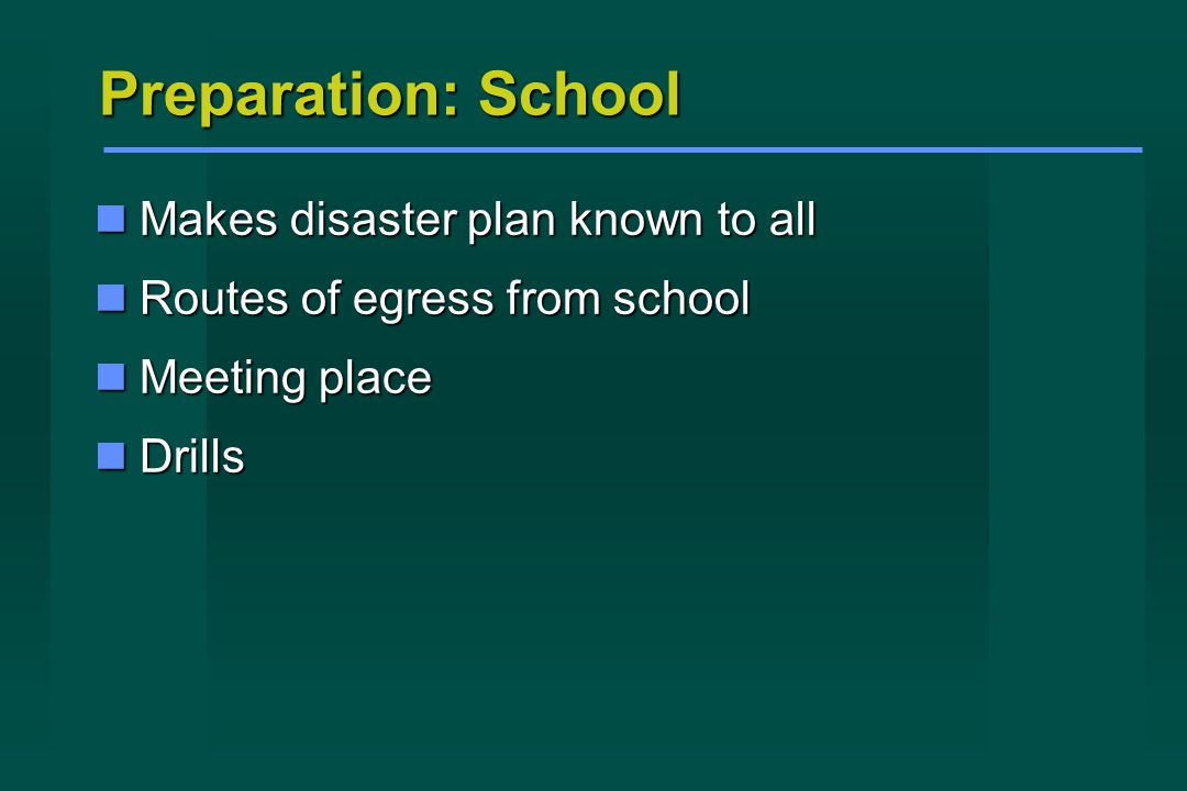 Preparation: School Makes disaster plan known to all Makes disaster plan known to all Routes of egress from school Routes of egress from school Meeting place Meeting place Drills Drills