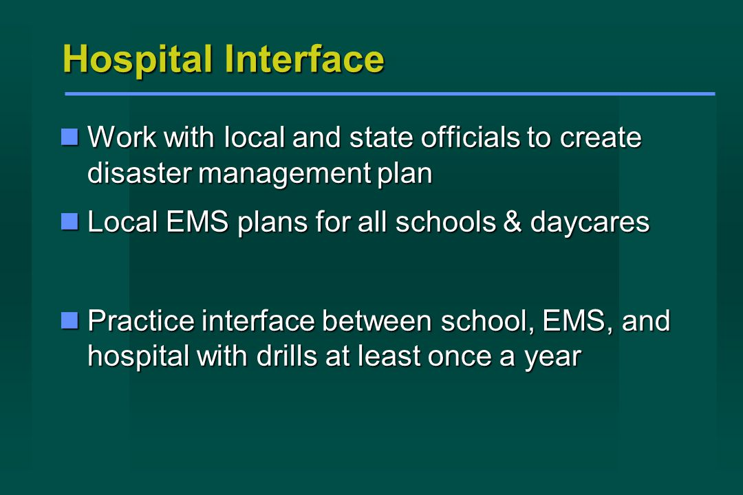 Hospital Interface Work with local and state officials to create disaster management plan Work with local and state officials to create disaster management plan Local EMS plans for all schools & daycares Local EMS plans for all schools & daycares Practice interface between school, EMS, and hospital with drills at least once a year Practice interface between school, EMS, and hospital with drills at least once a year