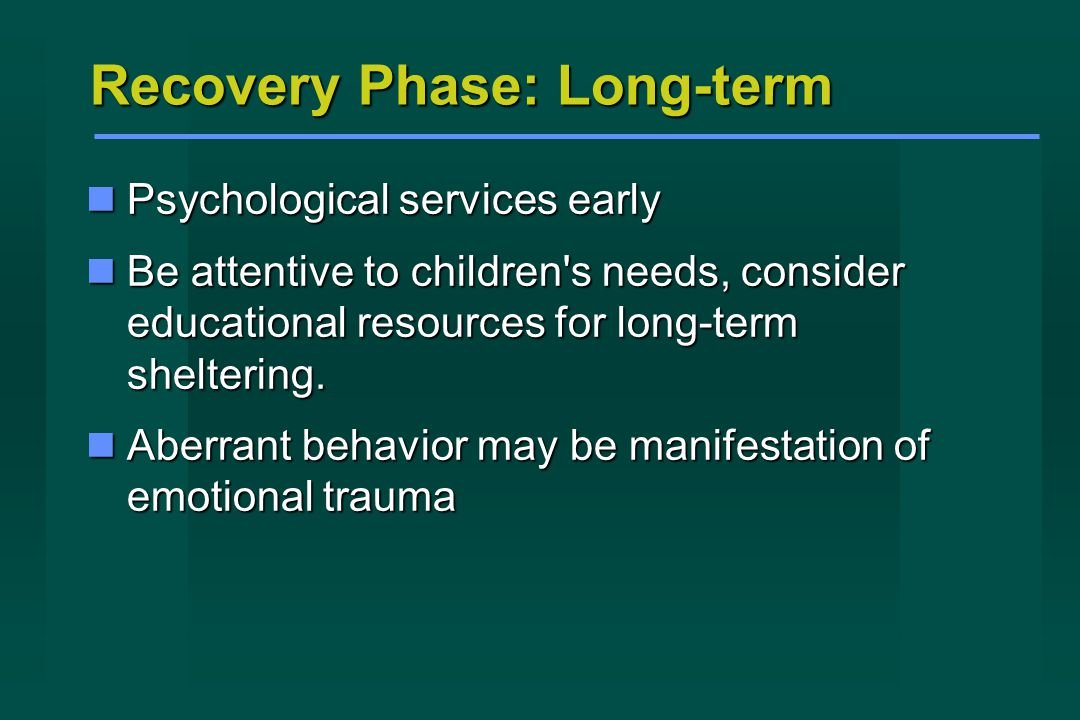 Recovery Phase: Long-term Psychological services early Psychological services early Be attentive to children s needs, consider educational resources for long-term sheltering.