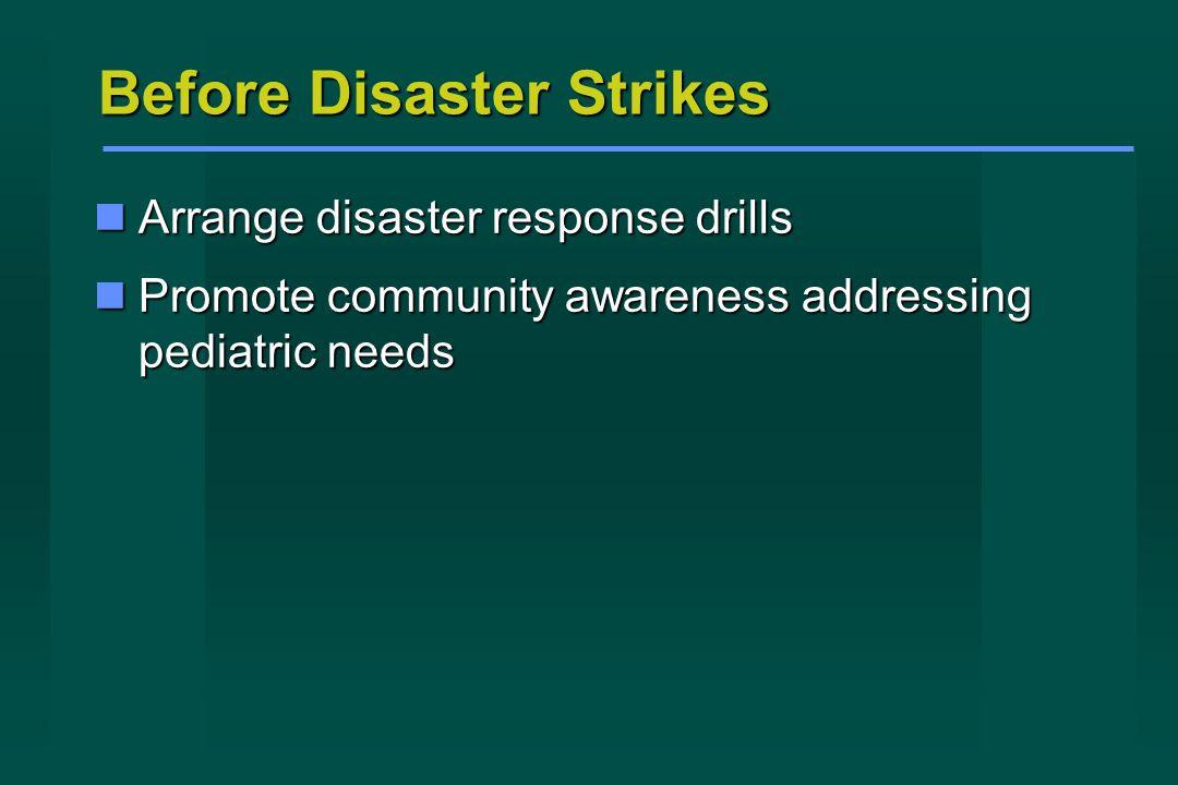 Before Disaster Strikes Arrange disaster response drills Arrange disaster response drills Promote community awareness addressing pediatric needs Promote community awareness addressing pediatric needs