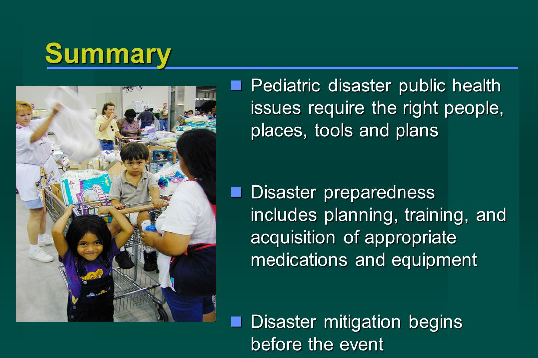 Summary Pediatric disaster public health issues require the right people, places, tools and plans Pediatric disaster public health issues require the right people, places, tools and plans Disaster preparedness includes planning, training, and acquisition of appropriate medications and equipment Disaster preparedness includes planning, training, and acquisition of appropriate medications and equipment Disaster mitigation begins before the event Disaster mitigation begins before the event Photo Credit: FEMA