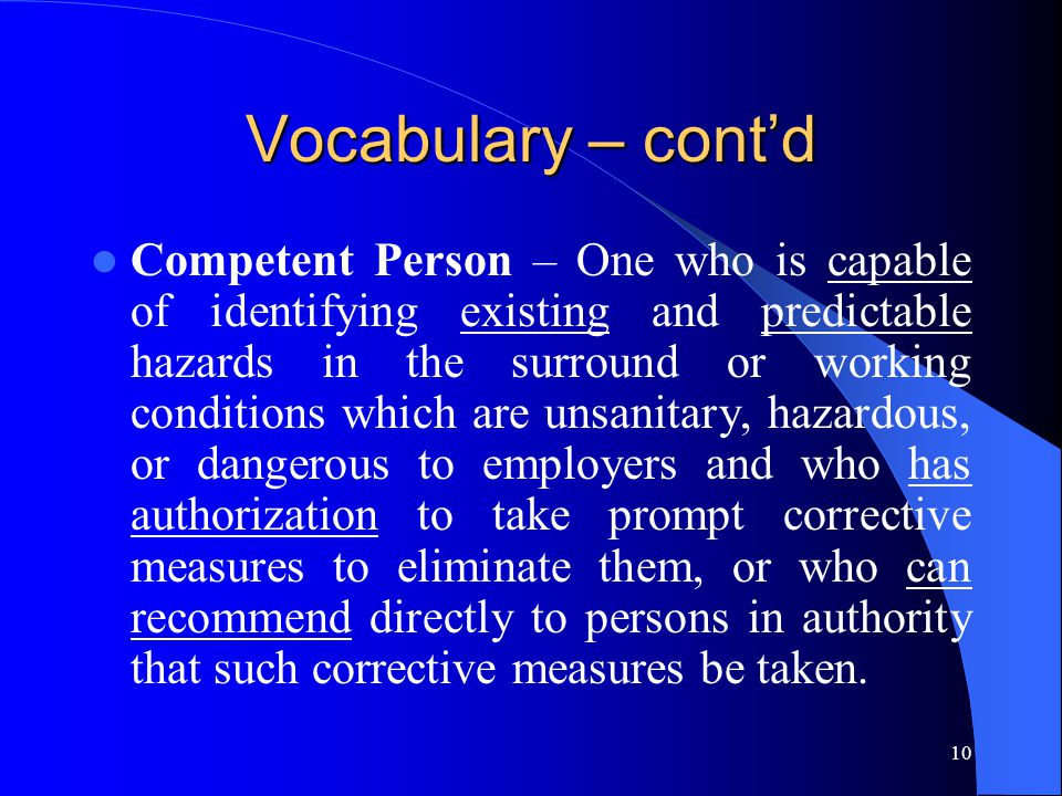 10 Vocabulary – cont'd Competent Person – One who is capable of identifying existing and predictable hazards in the surround or working conditions whi