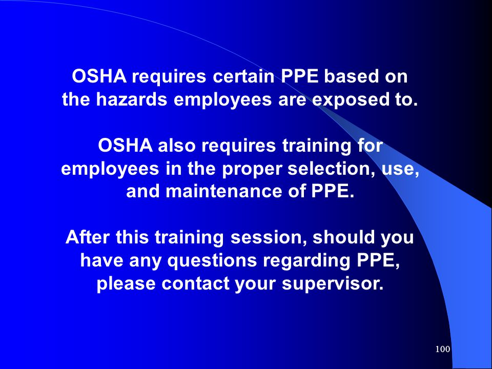 100 OSHA requires certain PPE based on the hazards employees are exposed to. OSHA also requires training for employees in the proper selection, use, a