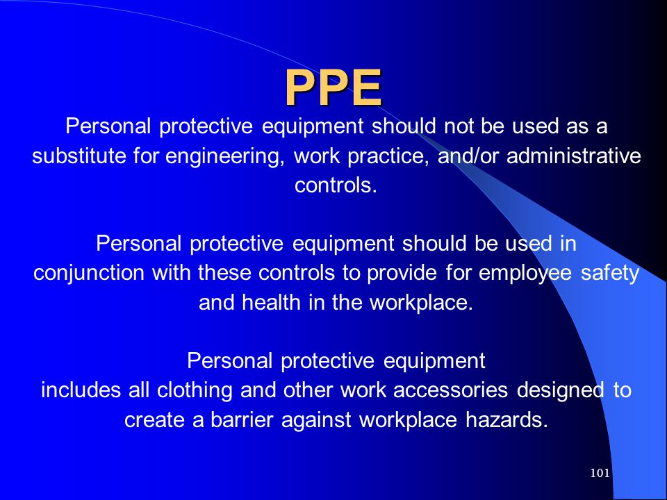 101 PPE Personal protective equipment should not be used as a substitute for engineering, work practice, and/or administrative controls. Personal prot