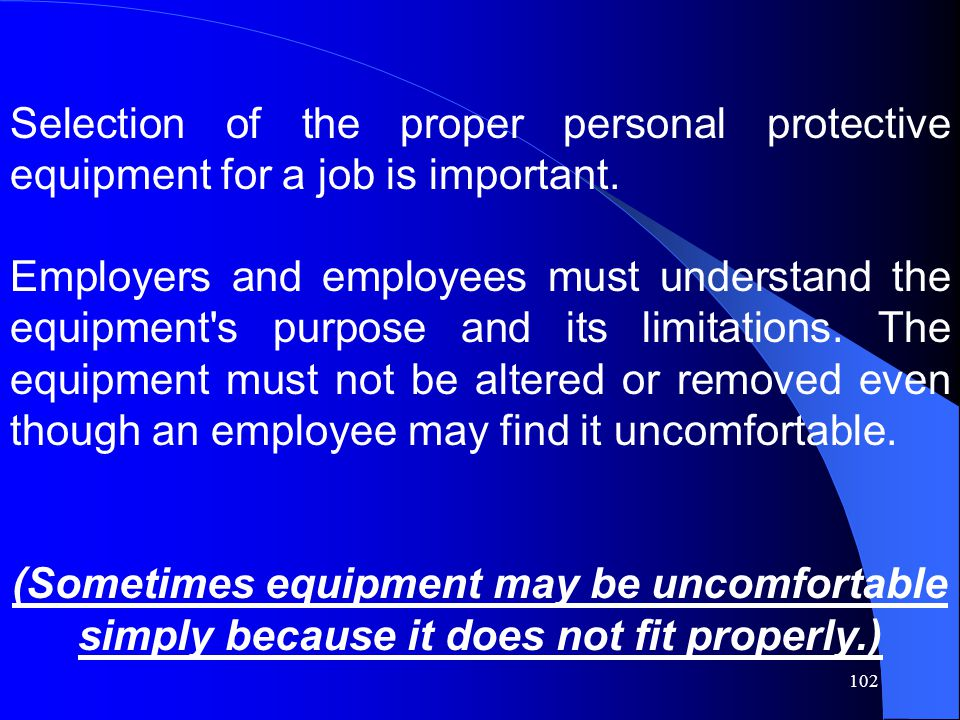 102 Selection of the proper personal protective equipment for a job is important.