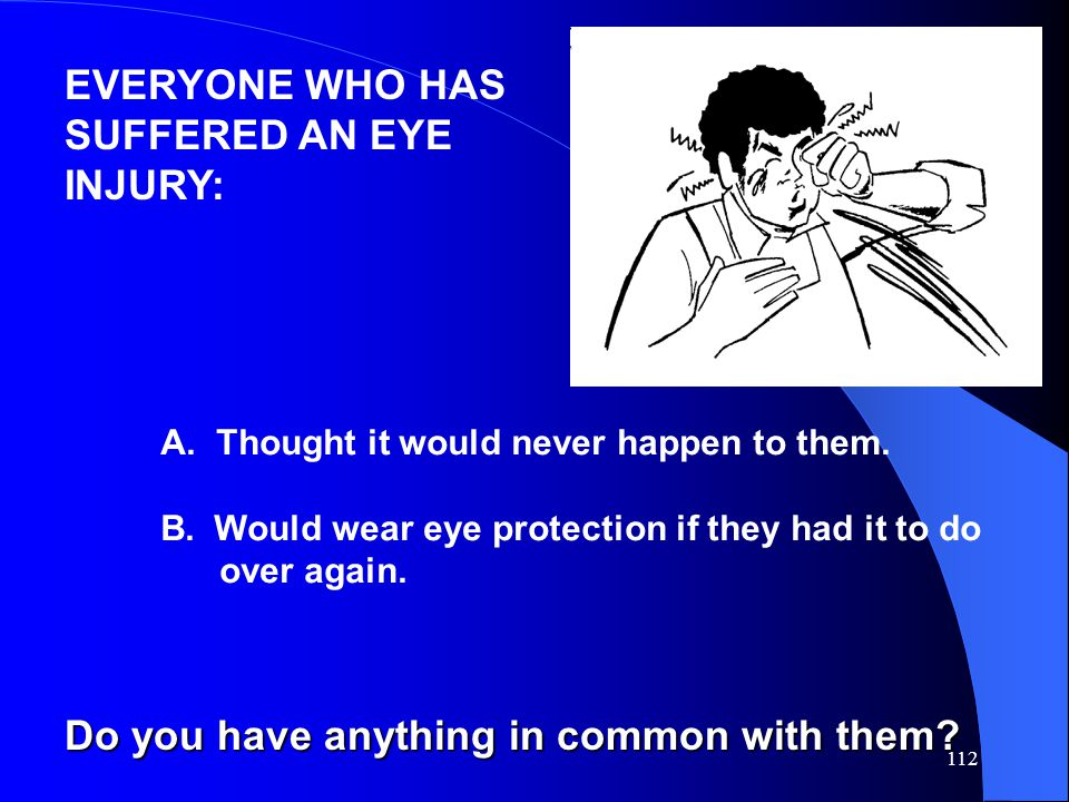 112 EVERYONE WHO HAS SUFFERED AN EYE INJURY: A. Thought it would never happen to them. B.Would wear eye protection if they had it to do over again. Do
