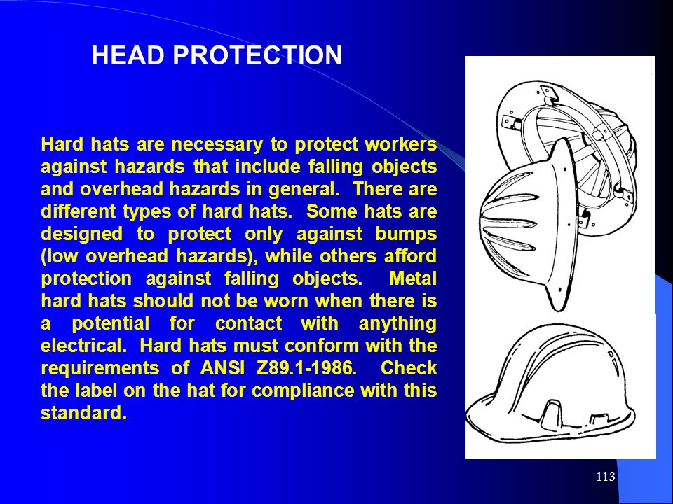 113 HEAD PROTECTION Hard hats are necessary to protect workers against hazards that include falling objects and overhead hazards in general. There are