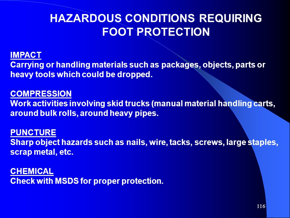 116 HAZARDOUS CONDITIONS REQUIRING FOOT PROTECTION IMPACT Carrying or handling materials such as packages, objects, parts or heavy tools which could be dropped.