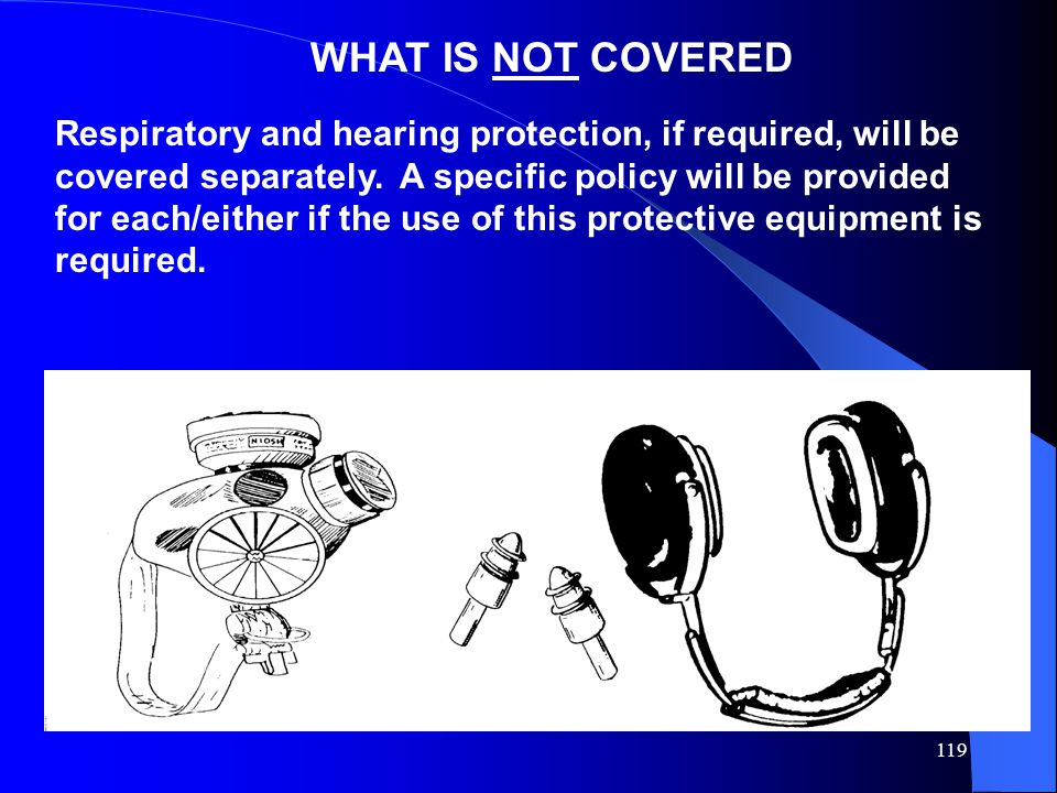119 WHAT IS NOT COVERED Respiratory and hearing protection, if required, will be covered separately. A specific policy will be provided for each/eithe