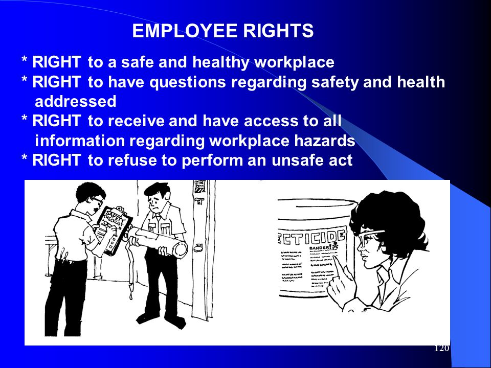 120 EMPLOYEE RIGHTS * RIGHT to a safe and healthy workplace * RIGHT to have questions regarding safety and health addressed * RIGHT to receive and hav