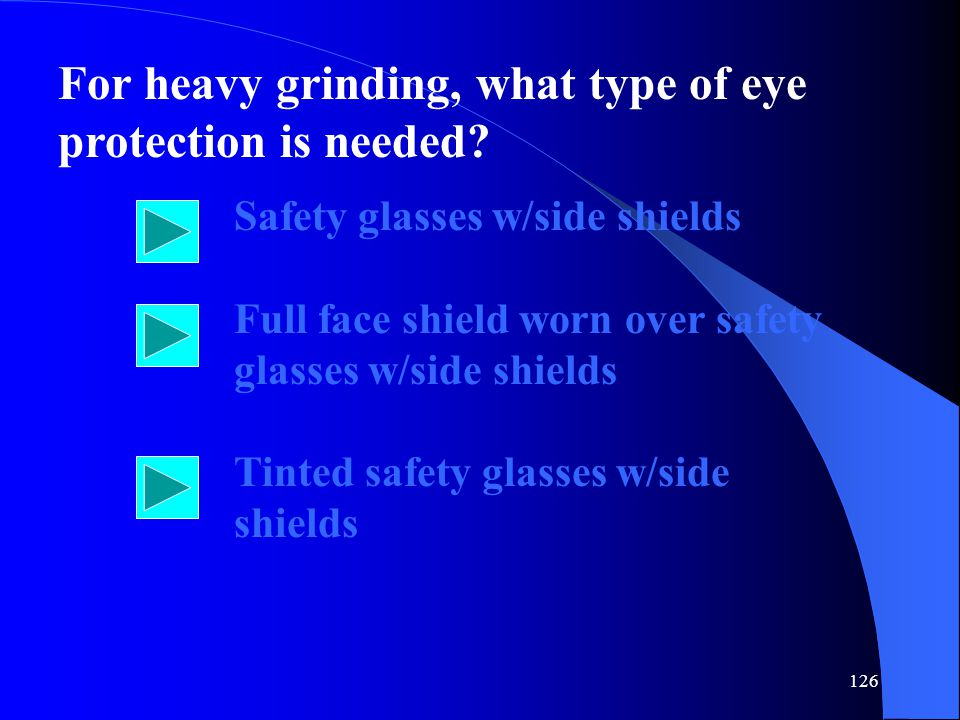 126 For heavy grinding, what type of eye protection is needed.