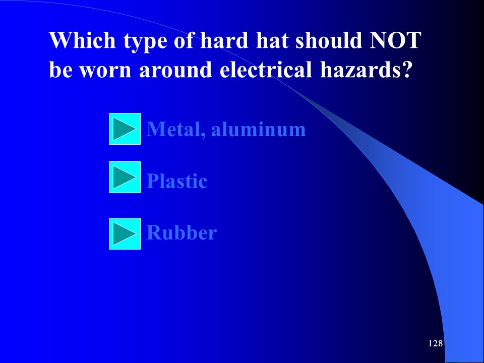 128 Which type of hard hat should NOT be worn around electrical hazards.