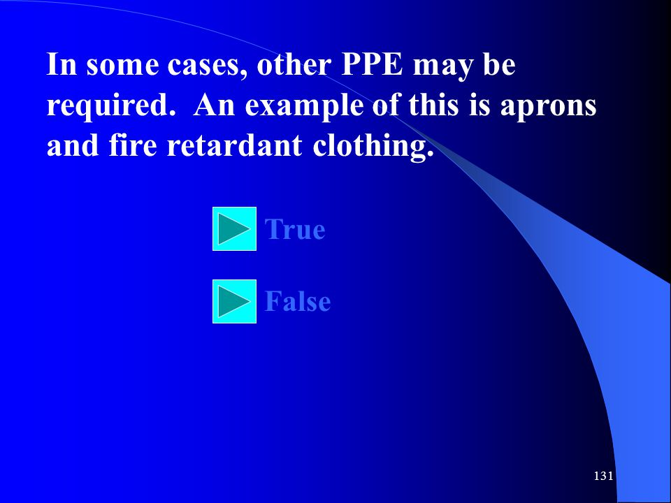 131 In some cases, other PPE may be required. An example of this is aprons and fire retardant clothing. True False