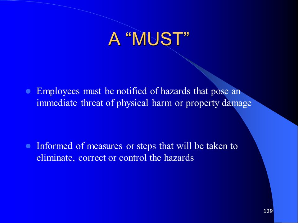 "139 A ""MUST"" Employees must be notified of hazards that pose an immediate threat of physical harm or property damage Informed of measures or steps tha"