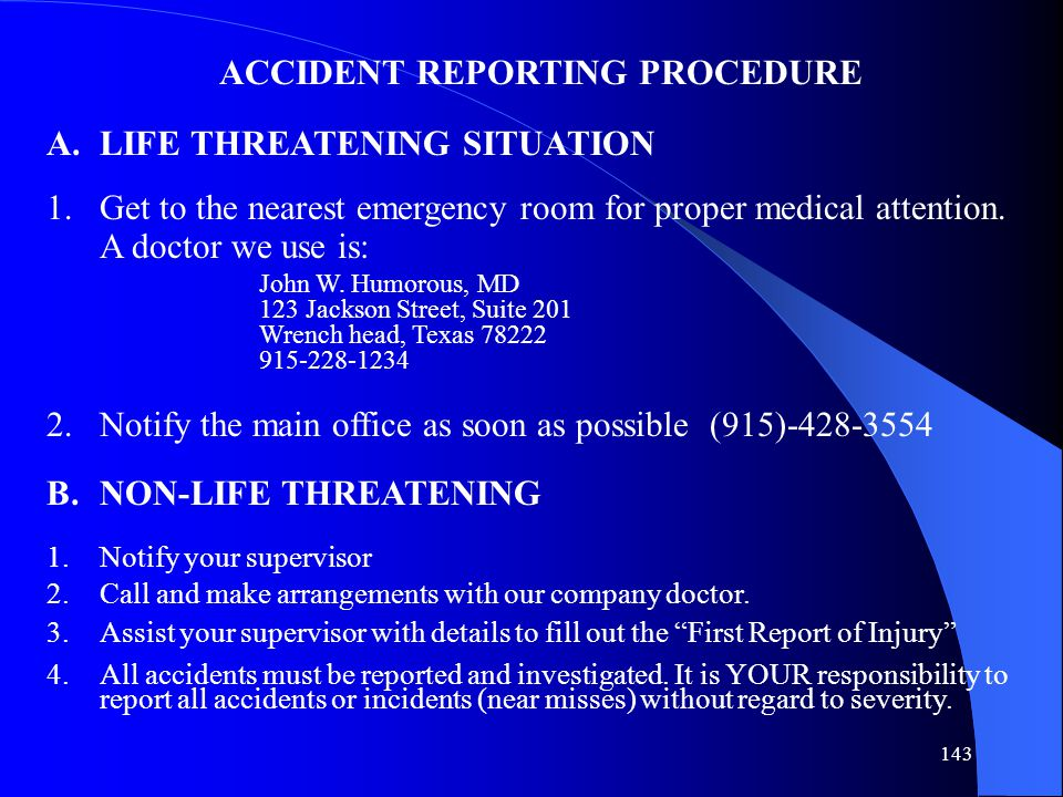 143 ACCIDENT REPORTING PROCEDURE A.LIFE THREATENING SITUATION 1.Get to the nearest emergency room for proper medical attention. A doctor we use is: Jo