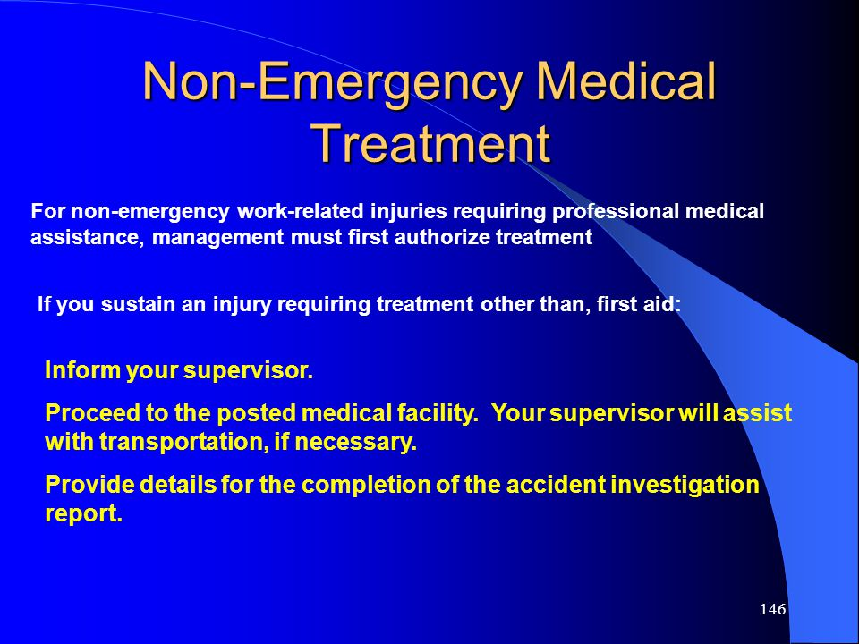 146 Non-Emergency Medical Treatment For non-emergency work-related injuries requiring professional medical assistance, management must first authorize