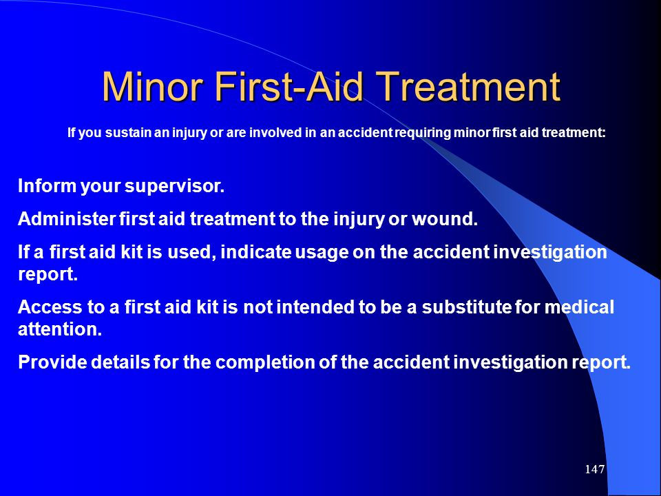 147 Minor First-Aid Treatment If you sustain an injury or are involved in an accident requiring minor first aid treatment: Inform your supervisor. Adm