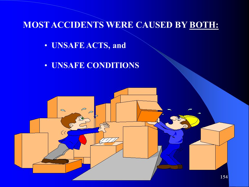 154 MOST ACCIDENTS WERE CAUSED BY BOTH: UNSAFE ACTS, and UNSAFE CONDITIONS