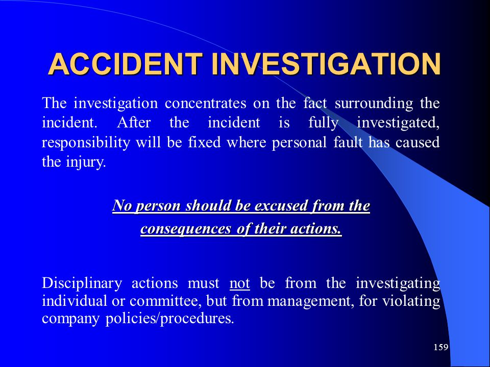 159 ACCIDENT INVESTIGATION The investigation concentrates on the fact surrounding the incident. After the incident is fully investigated, responsibili