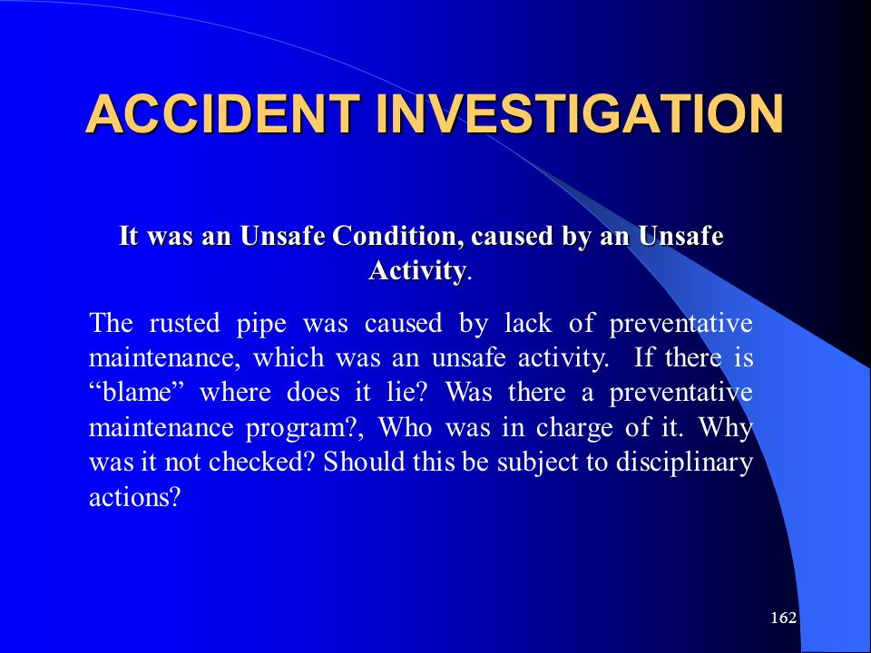 162 ACCIDENT INVESTIGATION It was an Unsafe Condition, caused by an Unsafe Activity It was an Unsafe Condition, caused by an Unsafe Activity.