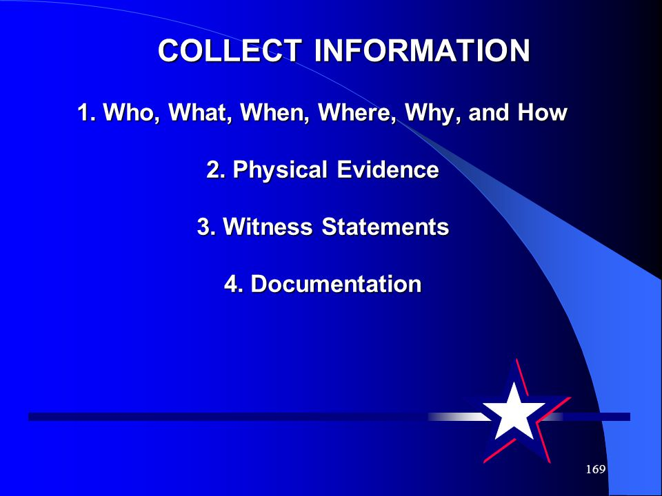 169 COLLECT INFORMATION 1. Who, What, When, Where, Why, and How 2. Physical Evidence 3. Witness Statements 4. Documentation COLLECT INFORMATION 1. Who