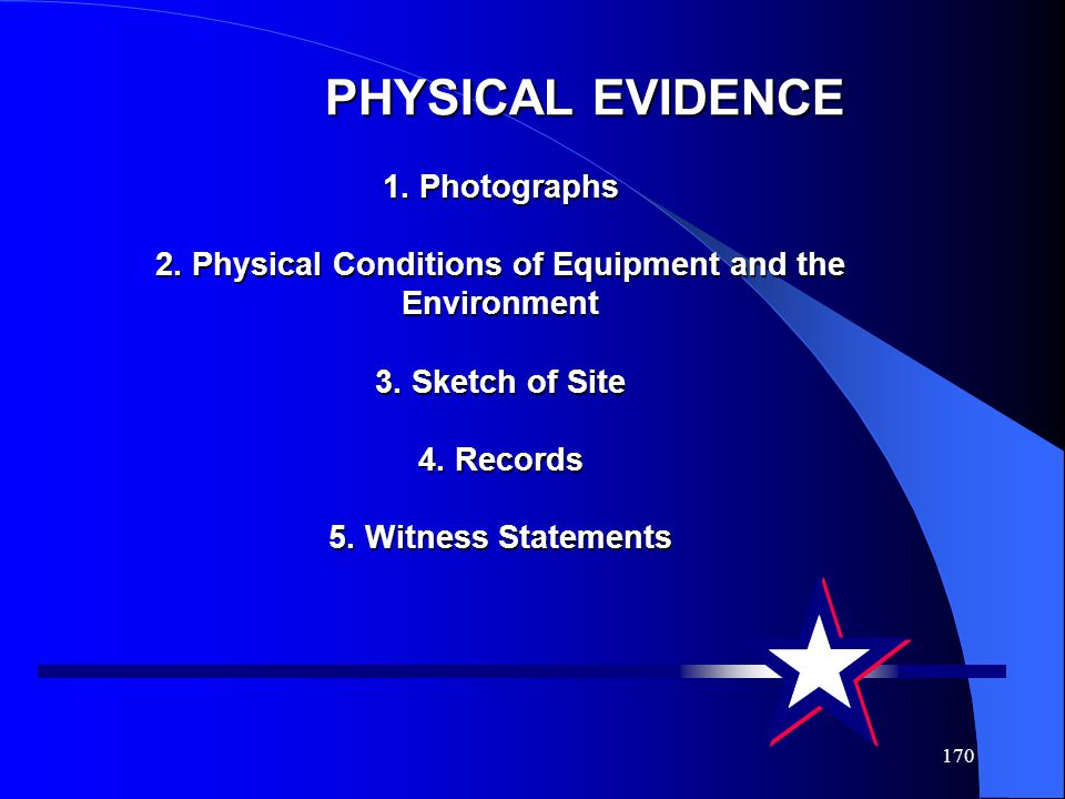 170 PHYSICAL EVIDENCE 1. Photographs 2. Physical Conditions of Equipment and the Environment 3. Sketch of Site 4. Records 5. Witness Statements PHYSIC
