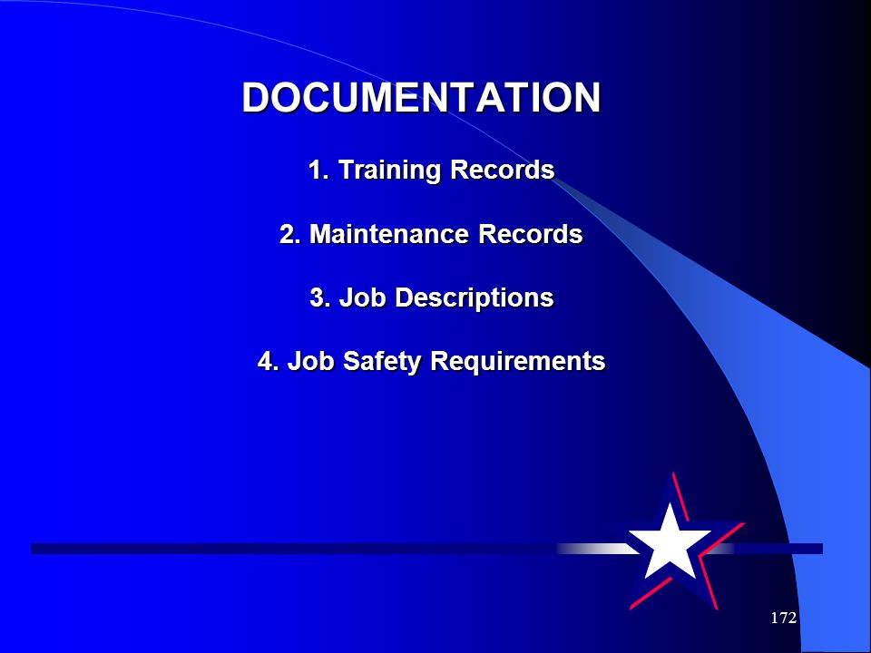 172 DOCUMENTATION 1. Training Records 2. Maintenance Records 3. Job Descriptions 4. Job Safety Requirements