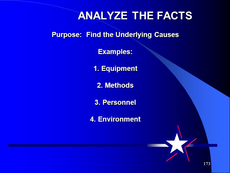 173 ANALYZE THE FACTS Purpose: Find the Underlying Causes Examples: 1. Equipment 2. Methods 3. Personnel 4. Environment ANALYZE THE FACTS Purpose: Fin