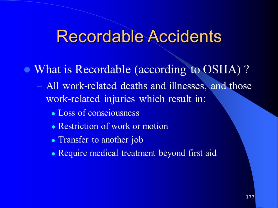 177 Recordable Accidents What is Recordable (according to OSHA) ? – All work-related deaths and illnesses, and those work-related injuries which resul