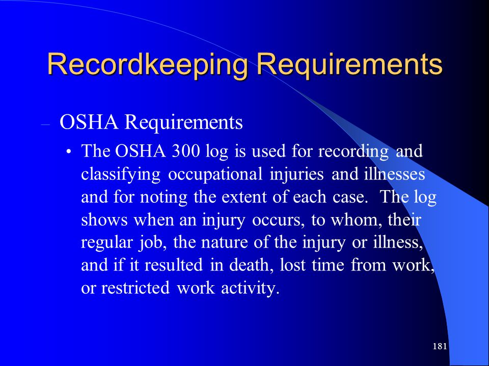 181 Recordkeeping Requirements – OSHA Requirements The OSHA 300 log is used for recording and classifying occupational injuries and illnesses and for noting the extent of each case.
