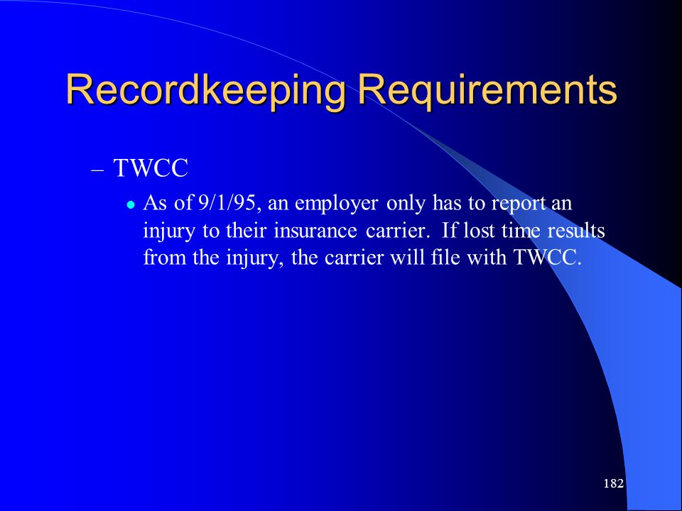182 Recordkeeping Requirements – TWCC As of 9/1/95, an employer only has to report an injury to their insurance carrier. If lost time results from the