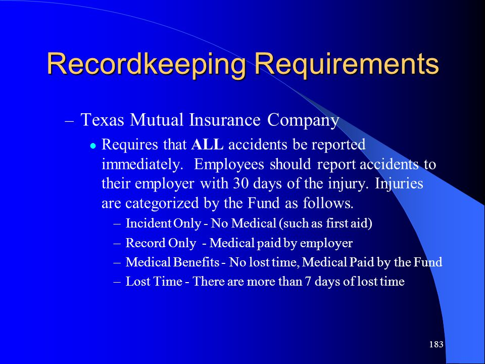 183 Recordkeeping Requirements – Texas Mutual Insurance Company Requires that ALL accidents be reported immediately.