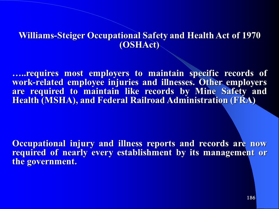 186 Williams-Steiger Occupational Safety and Health Act of 1970 (OSHAct) …..requires most employers to maintain specific records of work-related employee injuries and illnesses.