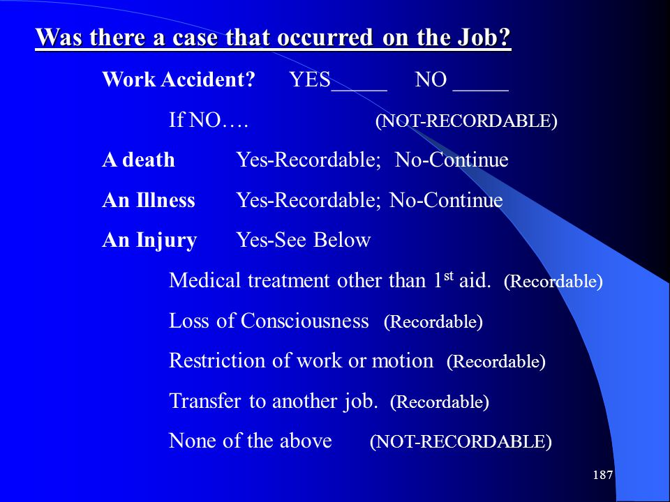 187 Was there a case that occurred on the Job? Work Accident? YES_____ NO _____ If NO…. (NOT-RECORDABLE) A death Yes-Recordable; No-Continue An Illnes