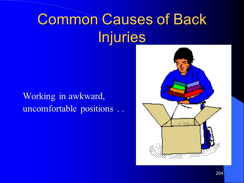 204 Common Causes of Back Injuries Working in awkward, uncomfortable positions..