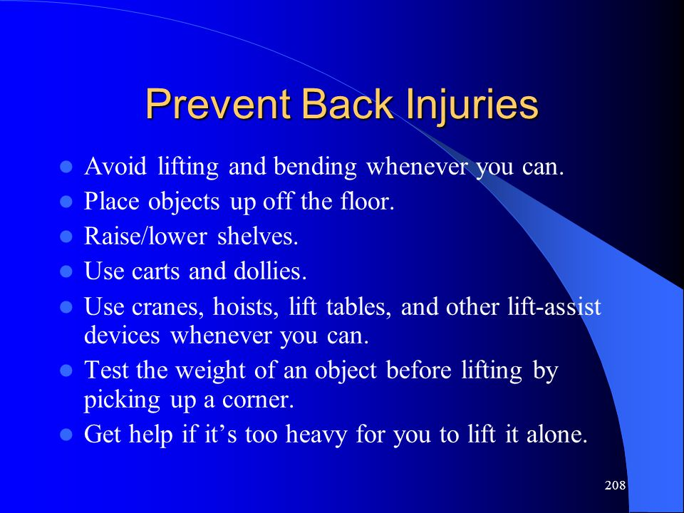 208 Prevent Back Injuries Avoid lifting and bending whenever you can. Place objects up off the floor. Raise/lower shelves. Use carts and dollies. Use