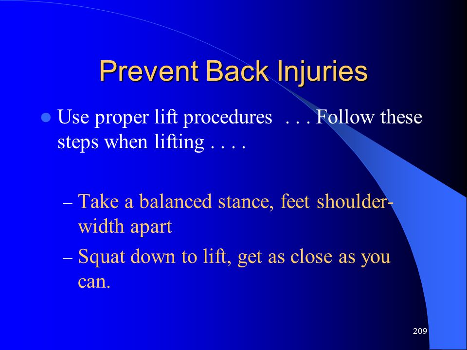209 Prevent Back Injuries Use proper lift procedures... Follow these steps when lifting.... – Take a balanced stance, feet shoulder- width apart – Squ