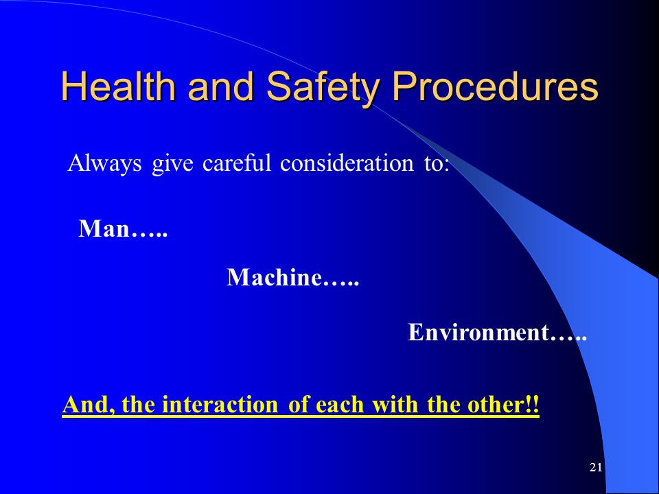 21 Health and Safety Procedures And, the interaction of each with the other!! Always give careful consideration to: Man….. Machine….. Environment…..