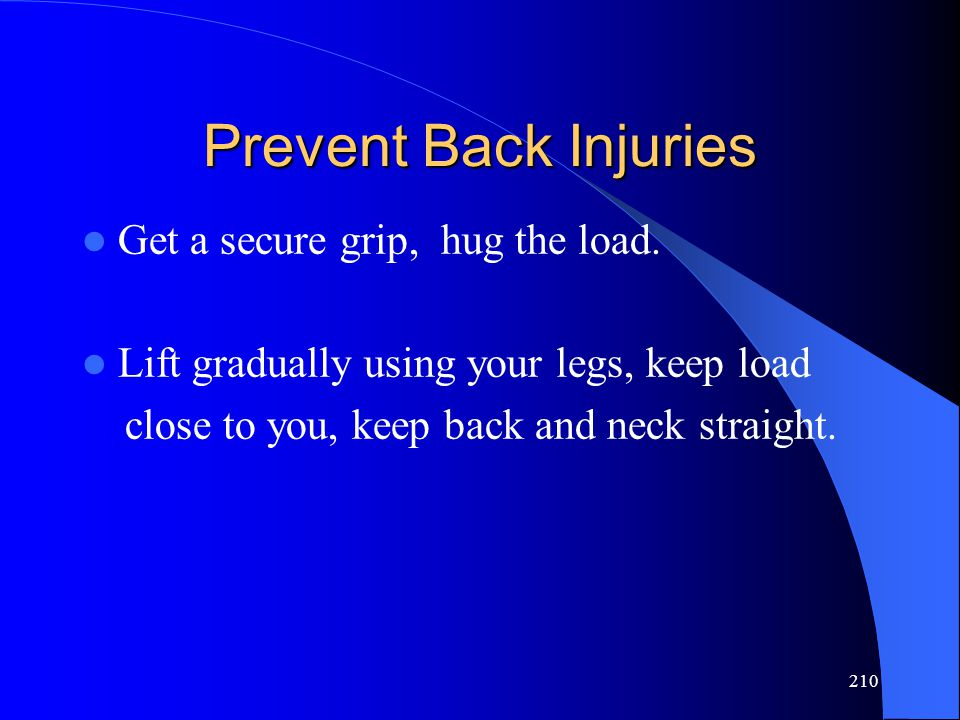 210 Prevent Back Injuries Get a secure grip, hug the load. Lift gradually using your legs, keep load close to you, keep back and neck straight.