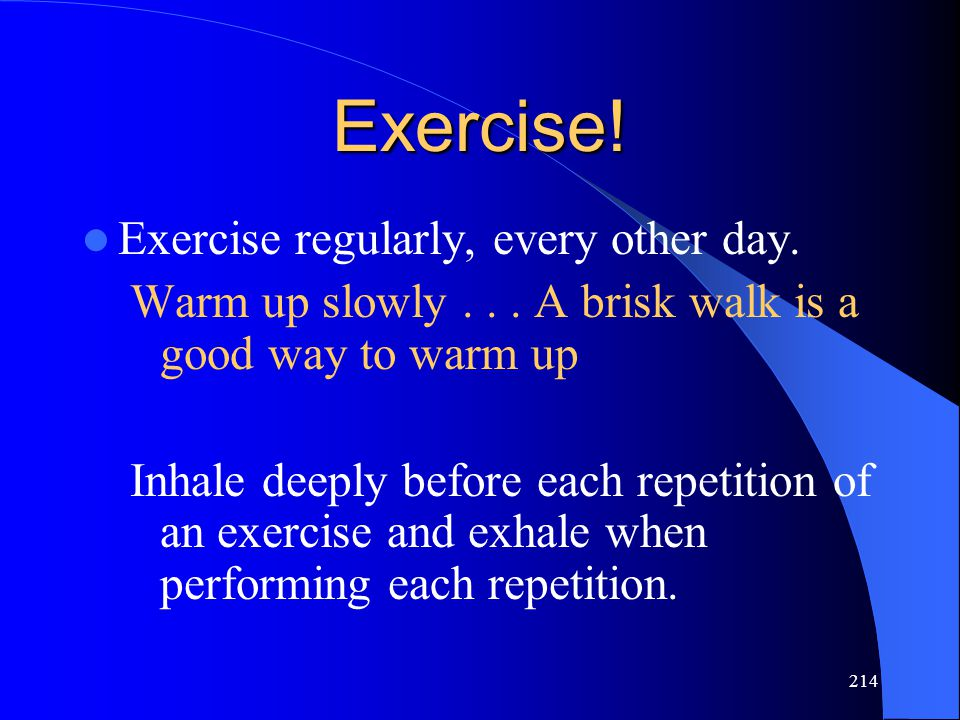 214 Exercise! Exercise regularly, every other day. Warm up slowly... A brisk walk is a good way to warm up Inhale deeply before each repetition of an