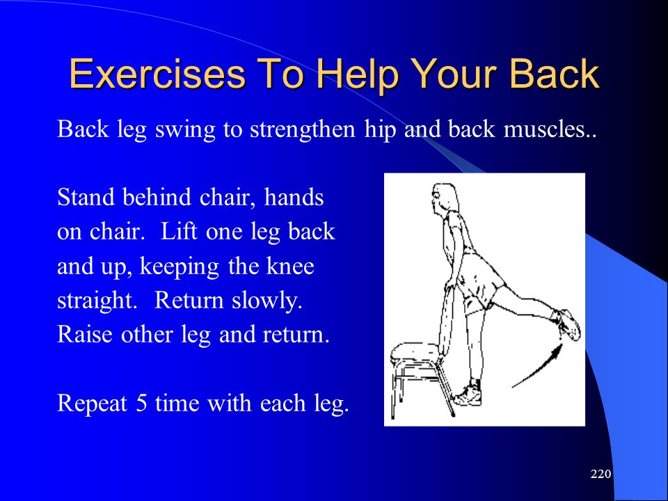 220 Exercises To Help Your Back Back leg swing to strengthen hip and back muscles.. Stand behind chair, hands on chair. Lift one leg back and up, keep