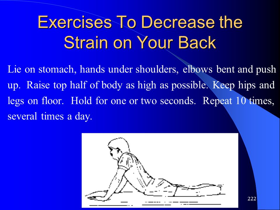 222 Exercises To Decrease the Strain on Your Back Lie on stomach, hands under shoulders, elbows bent and push up. Raise top half of body as high as po