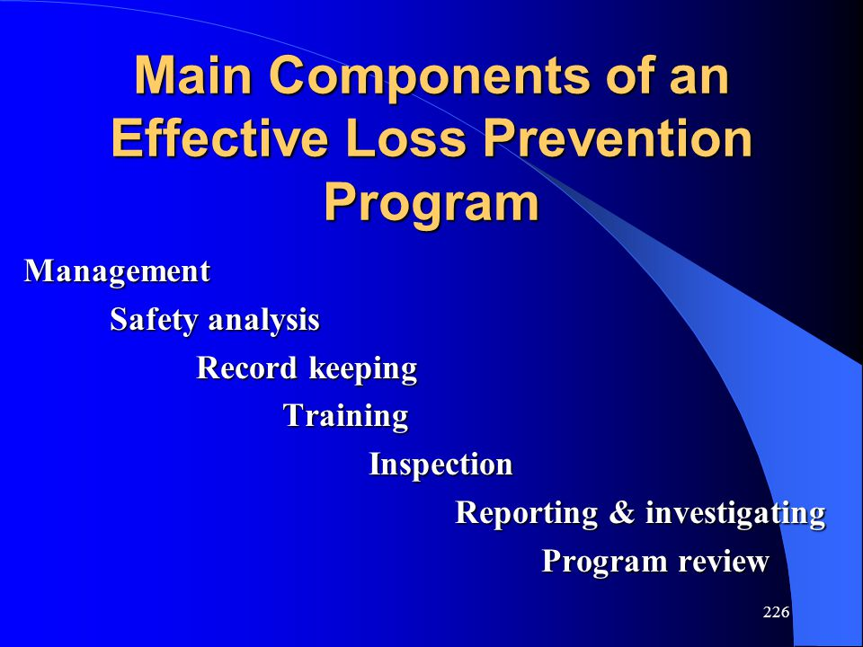 226 Main Components of an Effective Loss Prevention Program Management Safety analysis Record keeping TrainingInspection Reporting & investigating Program review