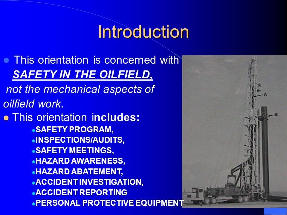 3 Introduction This orientation is concerned with SAFETY IN THE OILFIELD, not the mechanical aspects of oilfield work.