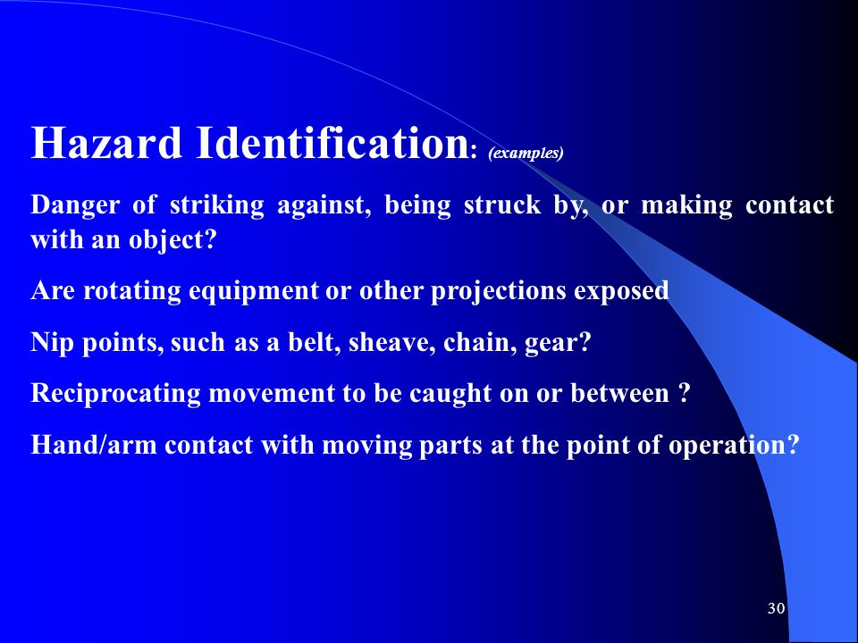 30 Hazard Identification : (examples) Danger of striking against, being struck by, or making contact with an object? Are rotating equipment or other p