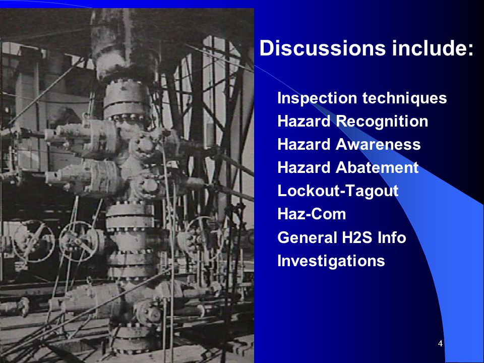 4 Discussions include: Inspection techniques Hazard Recognition Hazard Awareness Hazard Abatement Lockout-Tagout Haz-Com General H2S Info Investigatio
