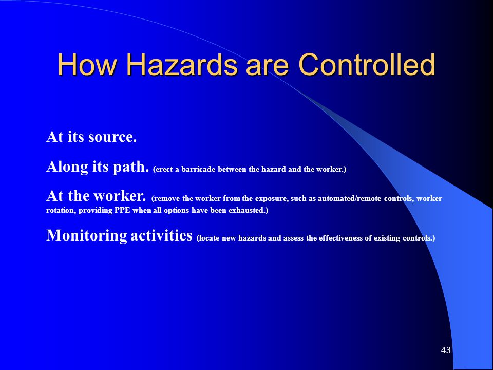 43 How Hazards are Controlled At its source. Along its path. (erect a barricade between the hazard and the worker.) At the worker. (remove the worker