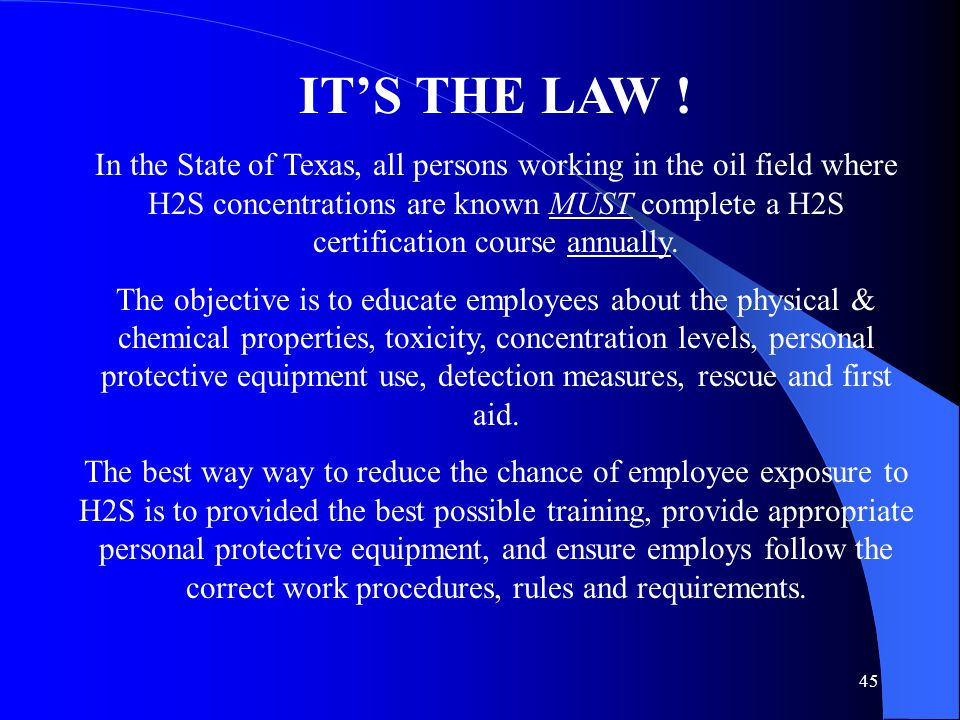 45 IT'S THE LAW ! In the State of Texas, all persons working in the oil field where H2S concentrations are known MUST complete a H2S certification cou