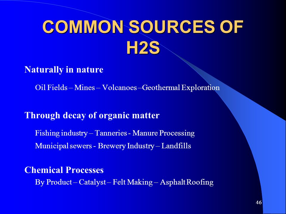 46 COMMON SOURCES OF H2S Naturally in nature Oil Fields – Mines – Volcanoes –Geothermal Exploration Through decay of organic matter Fishing industry –