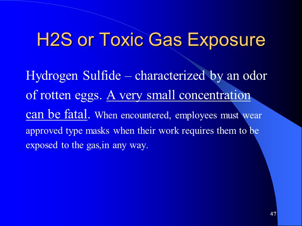 47 H2S or Toxic Gas Exposure Hydrogen Sulfide – characterized by an odor of rotten eggs.